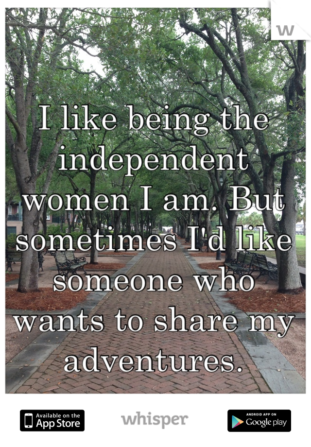 I like being the independent women I am. But sometimes I'd like someone who wants to share my adventures.
