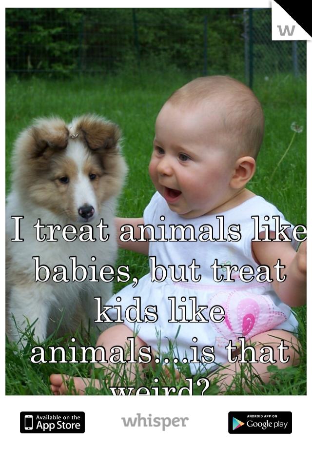 I treat animals like babies, but treat kids like animals....is that weird?