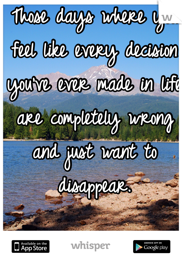 Those days where you feel like every decision you've ever made in life are completely wrong and just want to disappear.