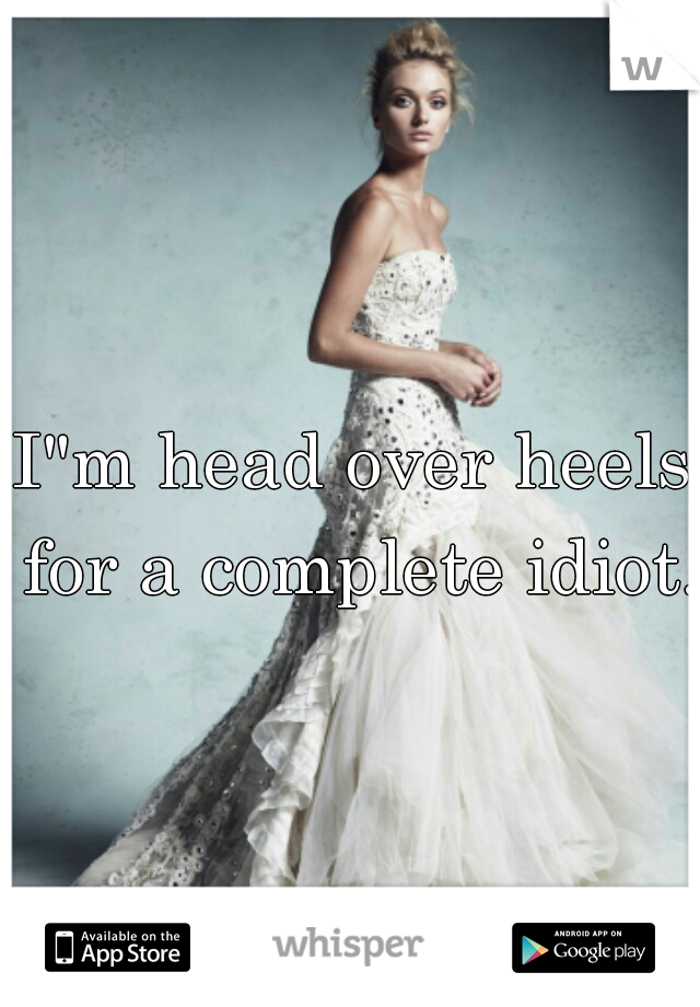 """I""""m head over heels for a complete idiot."""