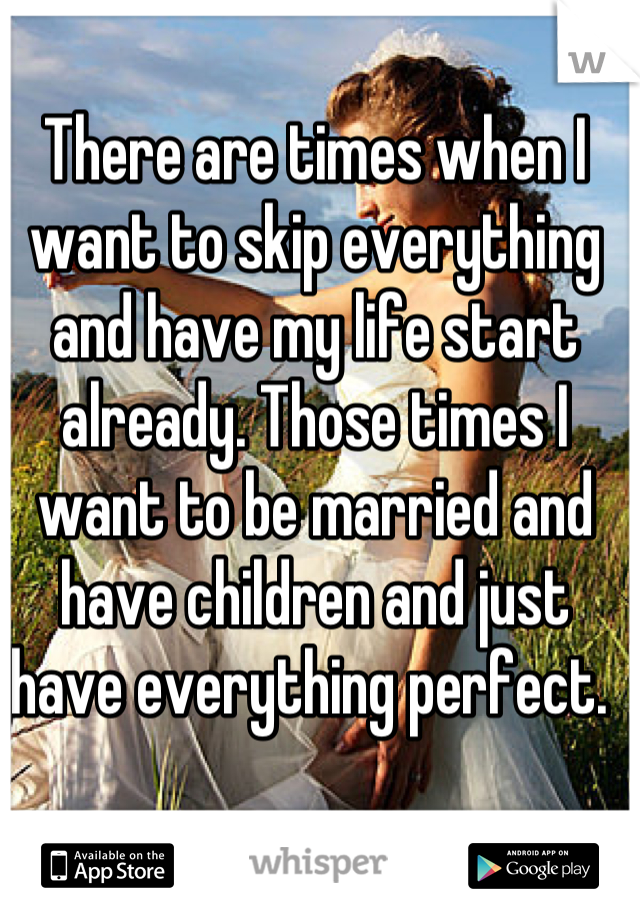 There are times when I want to skip everything and have my life start already. Those times I want to be married and have children and just have everything perfect.