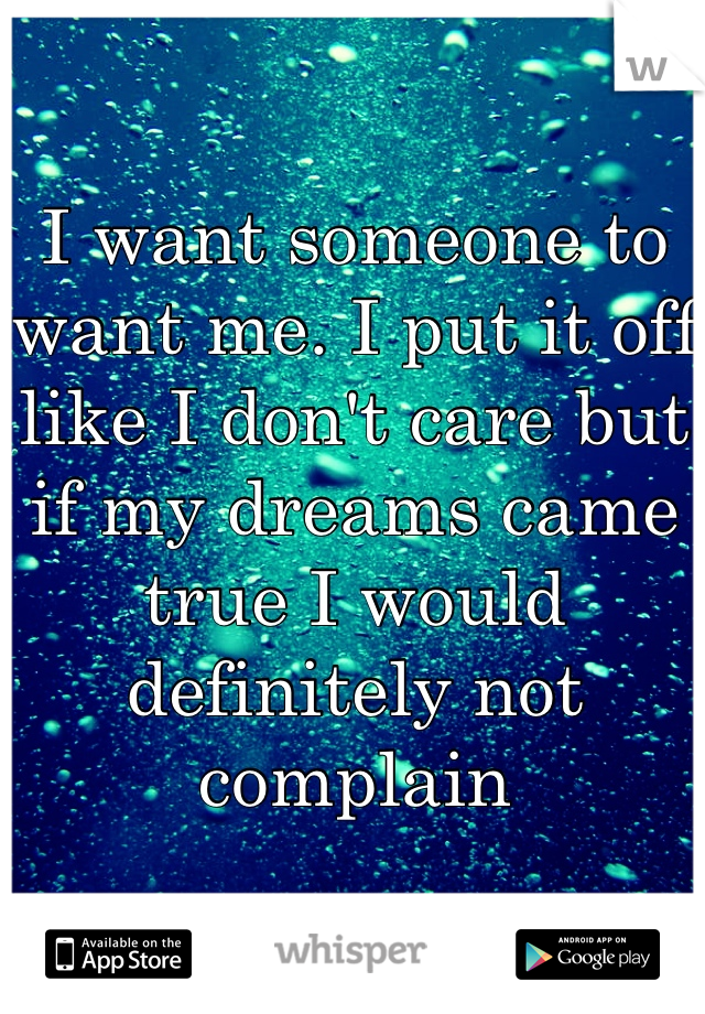 I want someone to want me. I put it off like I don't care but if my dreams came true I would definitely not complain