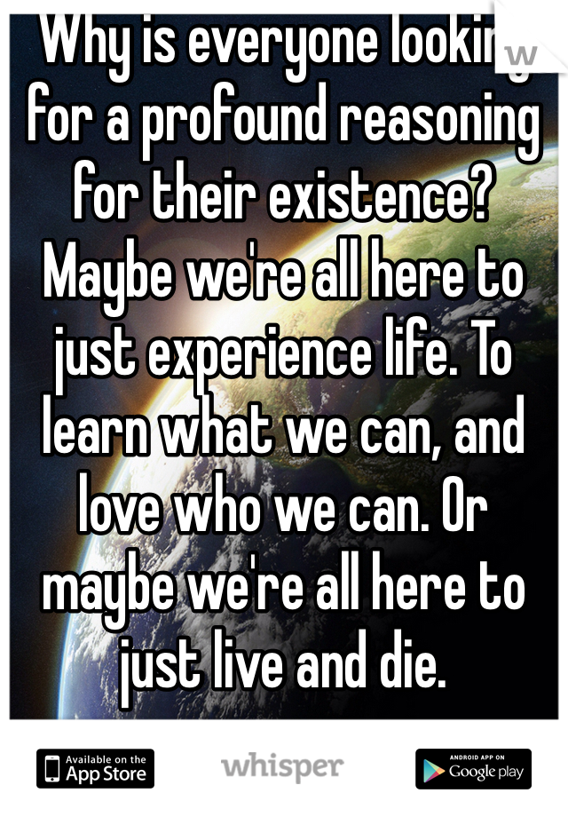Why is everyone looking for a profound reasoning for their existence? Maybe we're all here to  just experience life. To learn what we can, and love who we can. Or maybe we're all here to just live and die.
