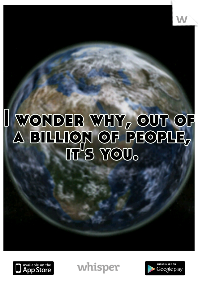 I wonder why, out of a billion of people, it's you.