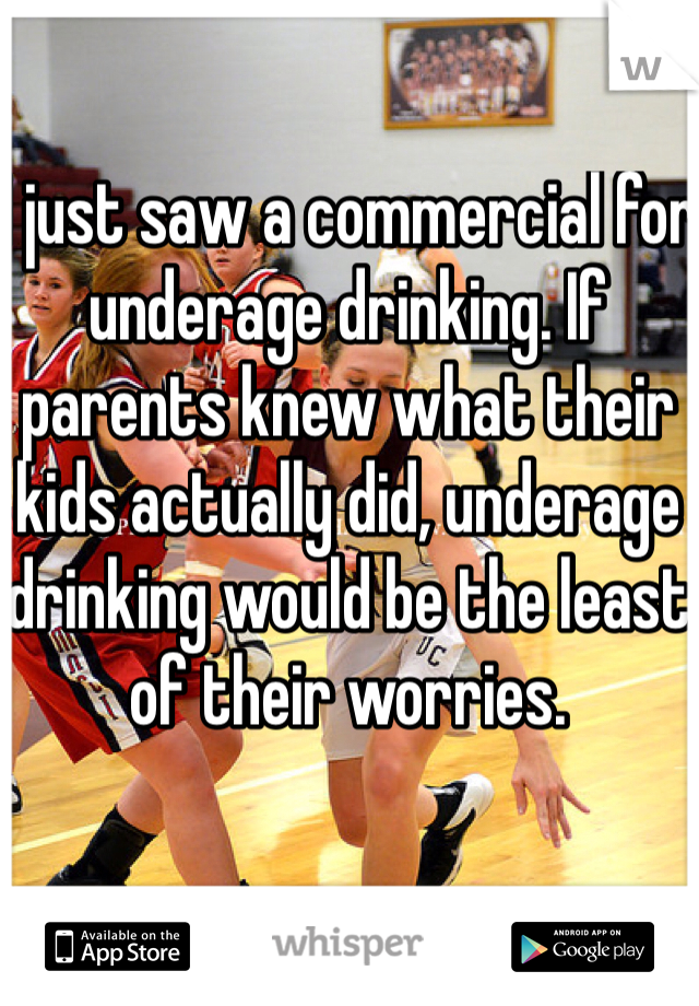 I just saw a commercial for underage drinking. If parents knew what their kids actually did, underage drinking would be the least of their worries.