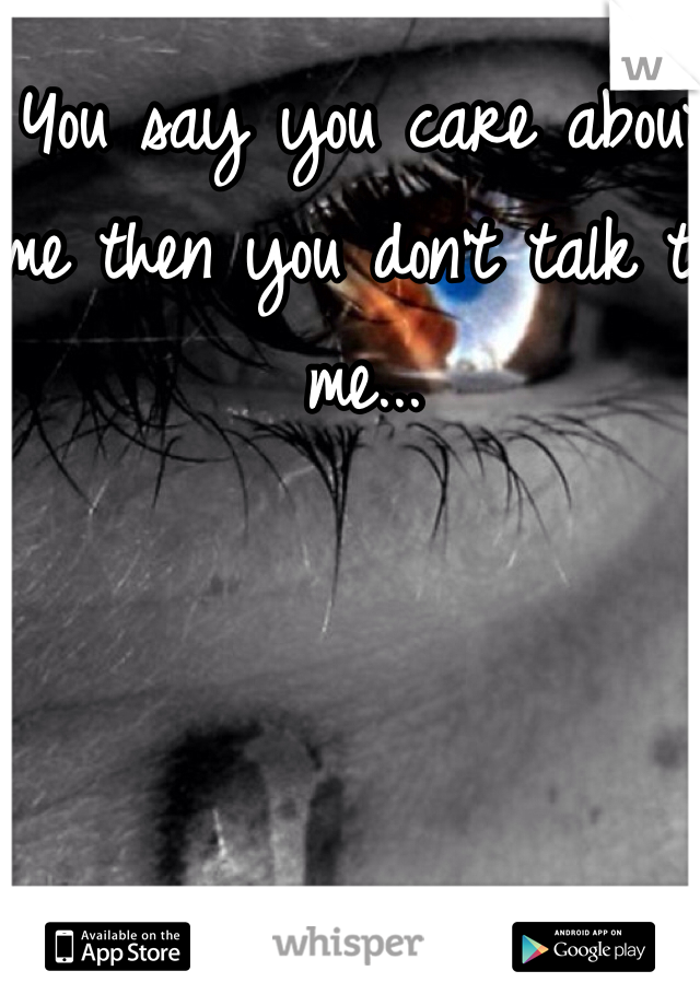 You say you care about me then you don't talk to me...