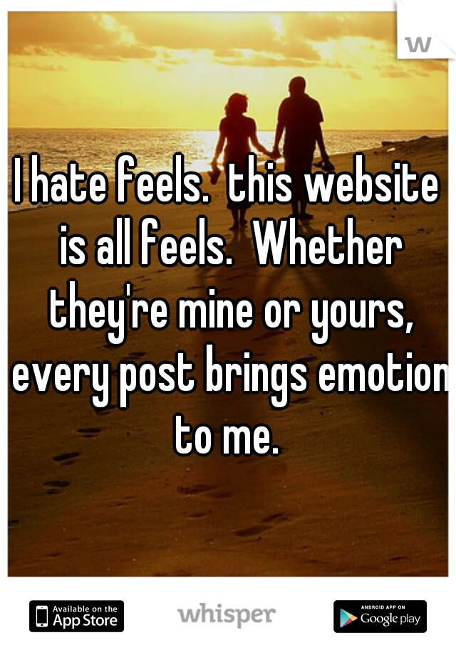 I hate feels.  this website is all feels.  Whether they're mine or yours, every post brings emotion to me.