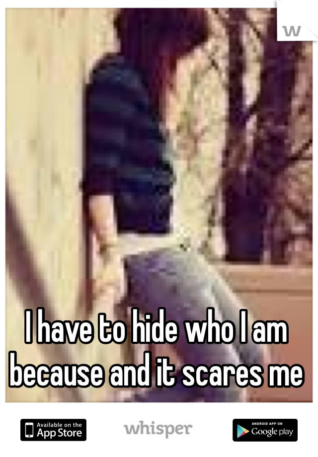 I have to hide who I am because and it scares me