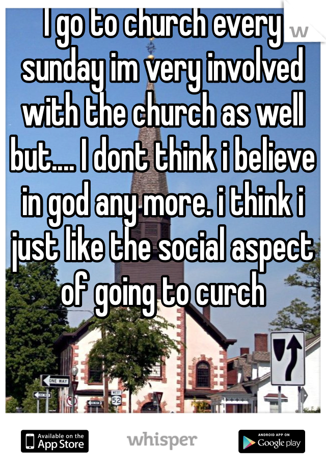 I go to church every sunday im very involved with the church as well but.... I dont think i believe in god any more. i think i just like the social aspect of going to curch