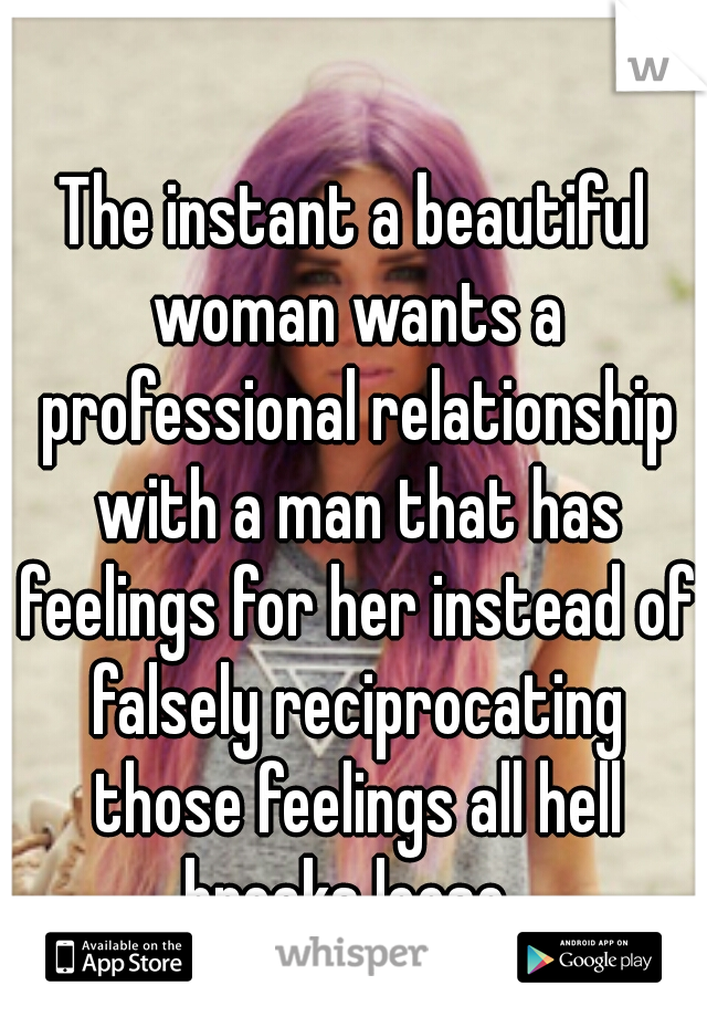 The instant a beautiful woman wants a professional relationship with a man that has feelings for her instead of falsely reciprocating those feelings all hell breaks loose.