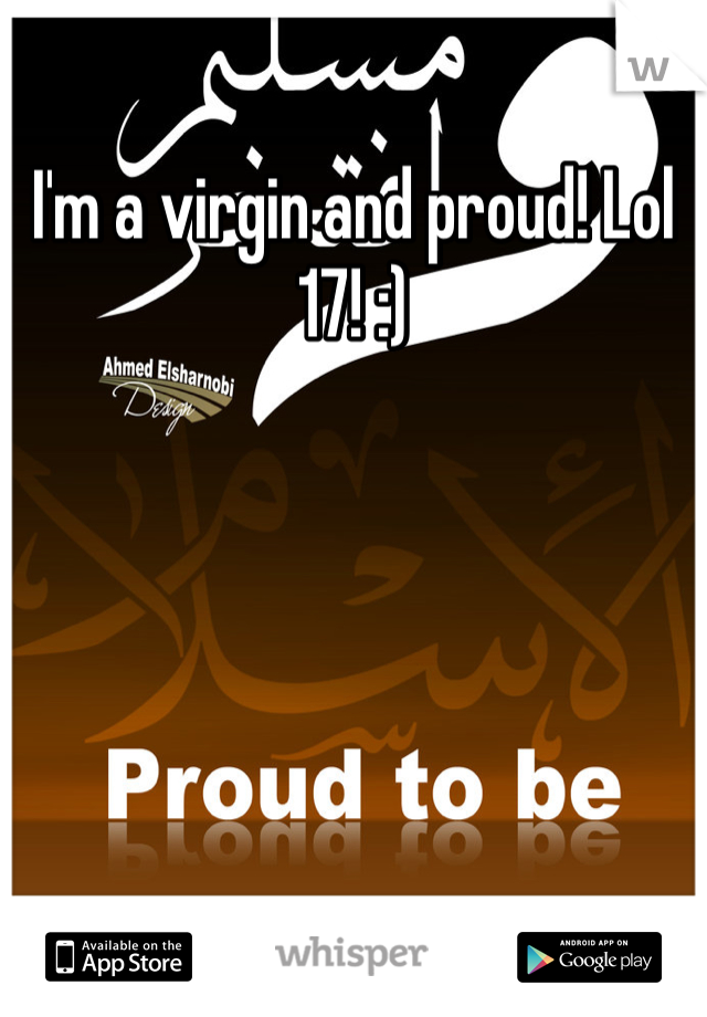 I'm a virgin and proud! Lol 17! :)