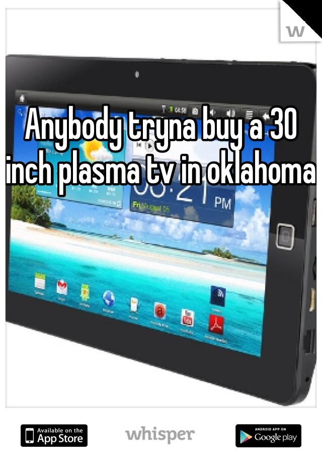 Anybody tryna buy a 30 inch plasma tv in oklahoma