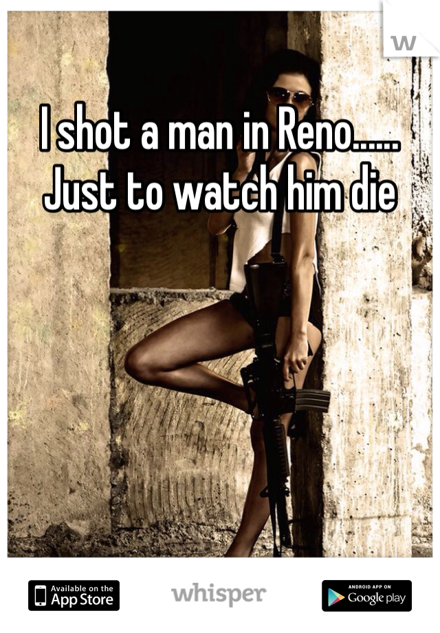 I shot a man in Reno...... Just to watch him die