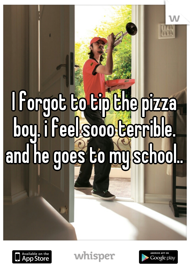 I forgot to tip the pizza boy. i feel sooo terrible.    and he goes to my school..