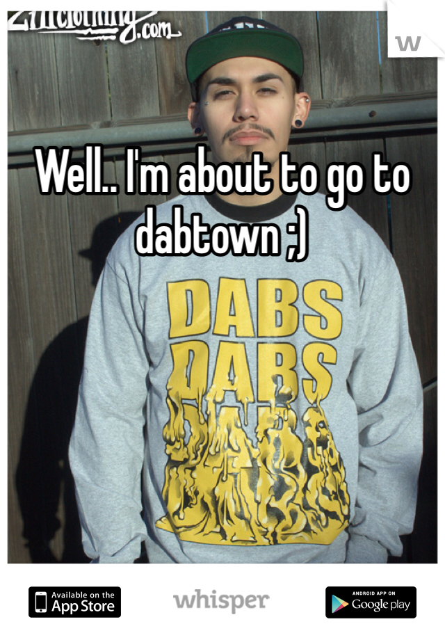 Well.. I'm about to go to dabtown ;)