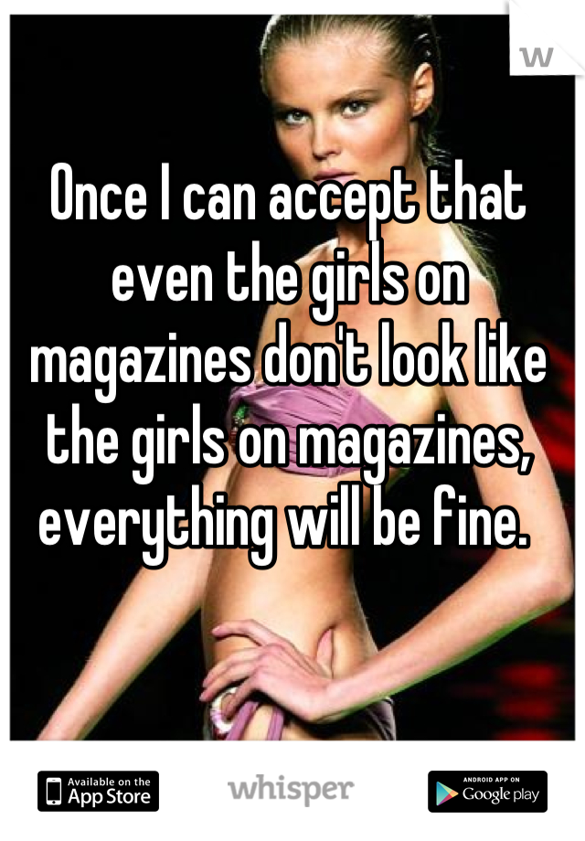 Once I can accept that even the girls on magazines don't look like the girls on magazines, everything will be fine.
