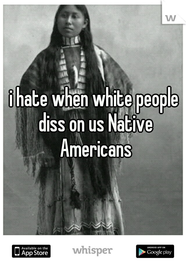 i hate when white people diss on us Native Americans