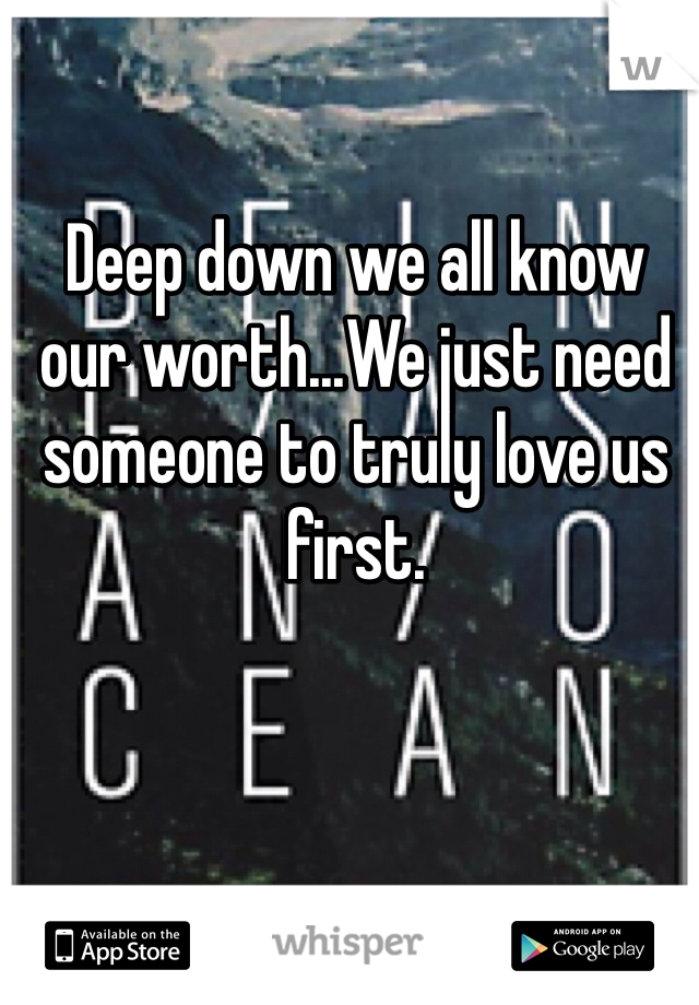 Deep down we all know our worth...We just need someone to truly love us first.