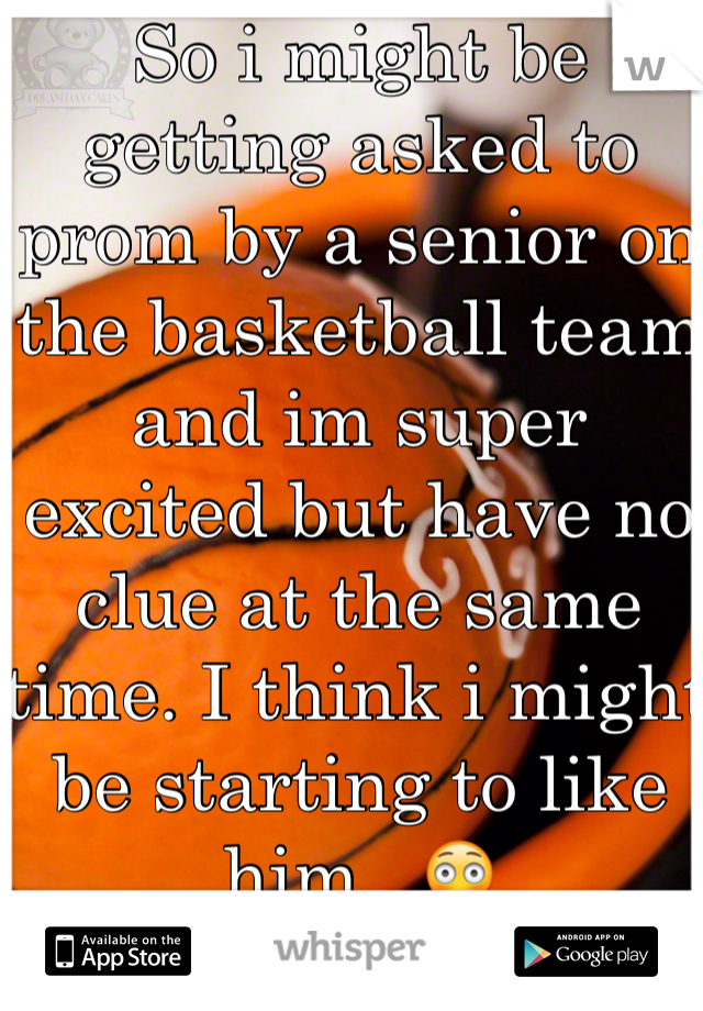 So i might be getting asked to prom by a senior on the basketball team and im super excited but have no clue at the same time. I think i might be starting to like him...😳