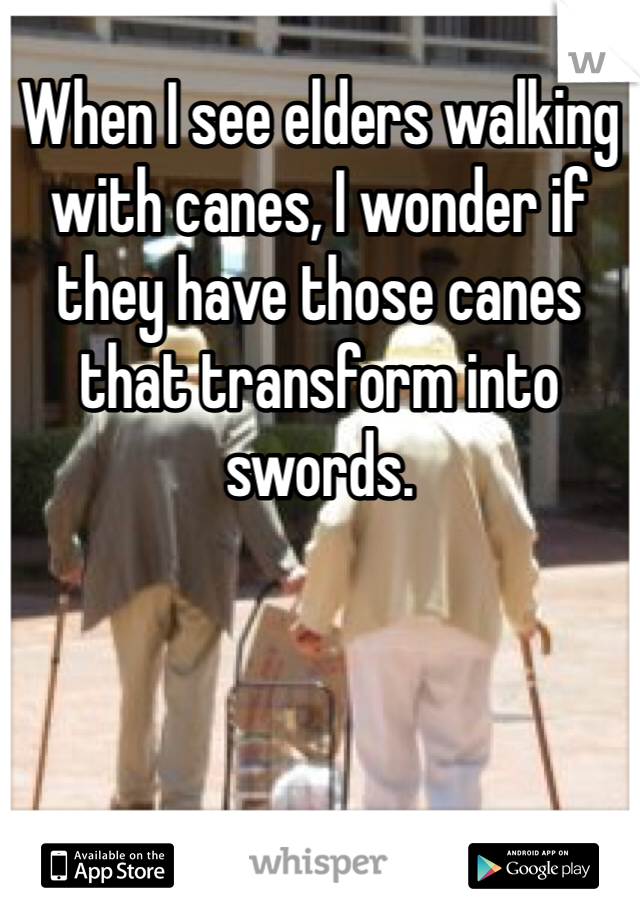 When I see elders walking with canes, I wonder if they have those canes that transform into swords.