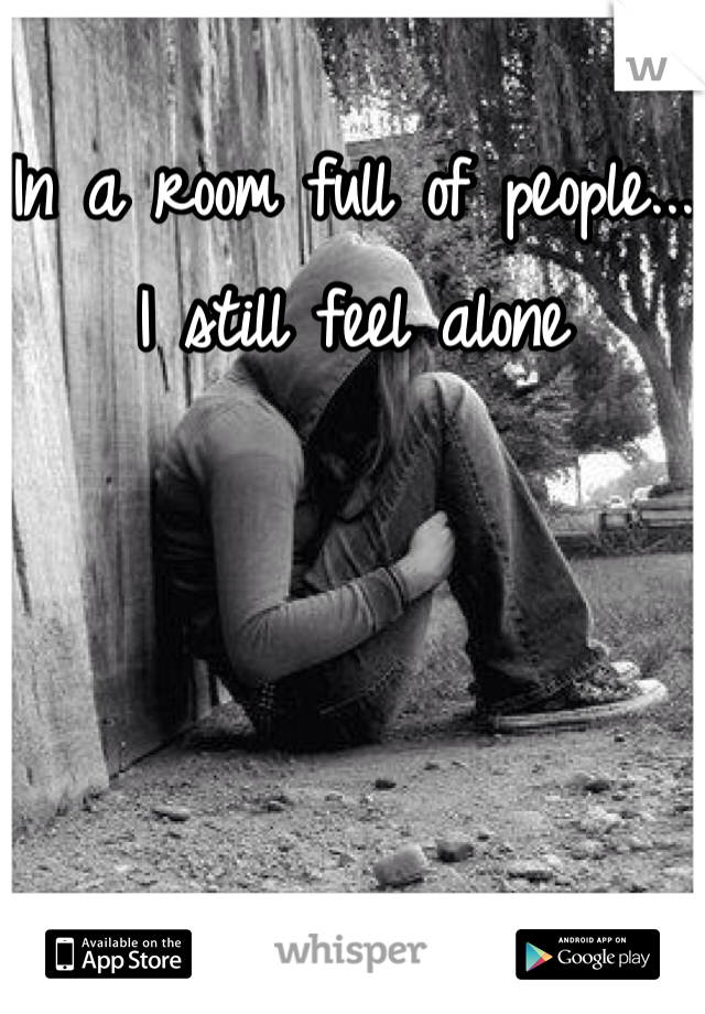 In a room full of people... I still feel alone