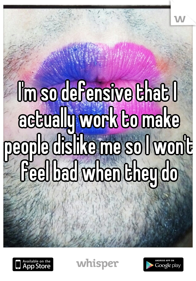 I'm so defensive that I actually work to make people dislike me so I won't feel bad when they do