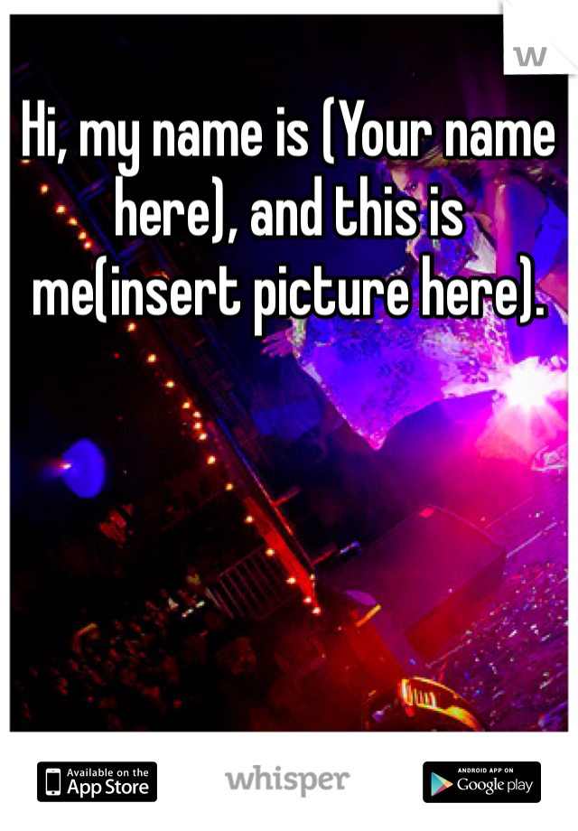 Hi, my name is (Your name here), and this is me(insert picture here).
