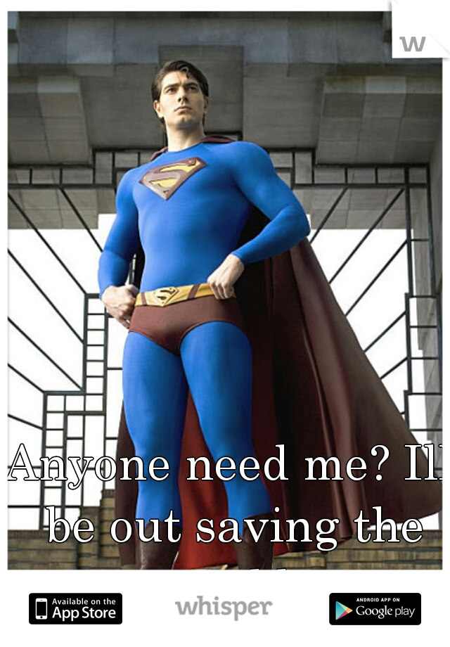 Anyone need me? Ill be out saving the world.