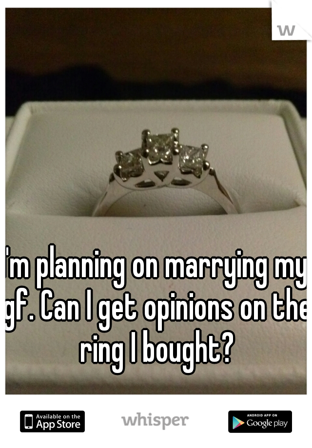 I'm planning on marrying my gf. Can I get opinions on the ring I bought?
