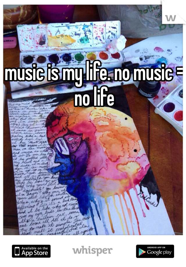 music is my life. no music = no life