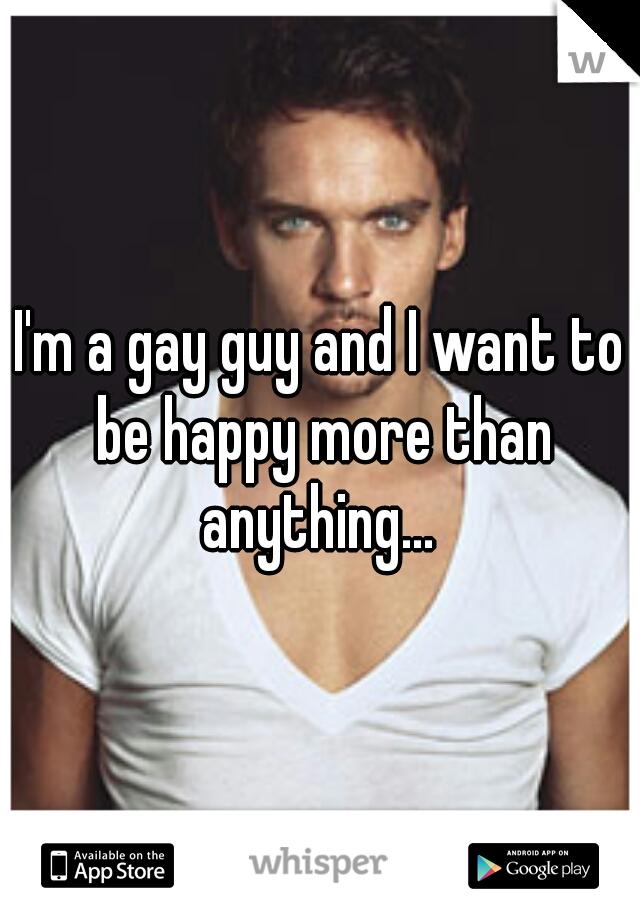 I'm a gay guy and I want to be happy more than anything...
