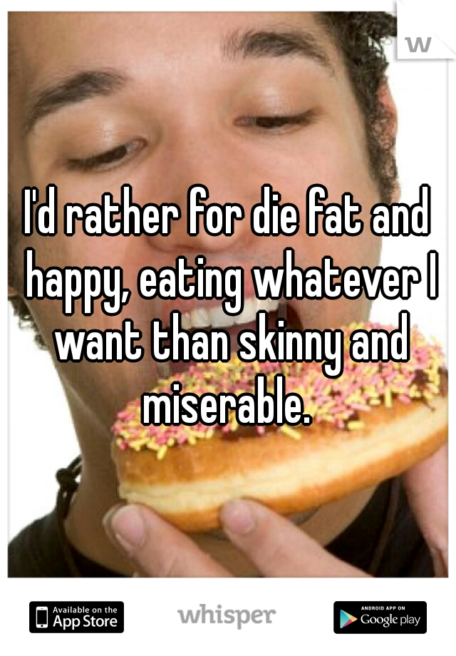 I'd rather for die fat and happy, eating whatever I want than skinny and miserable.