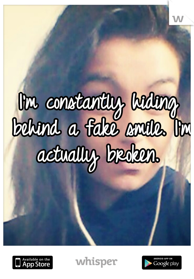 I'm constantly hiding behind a fake smile. I'm actually broken.