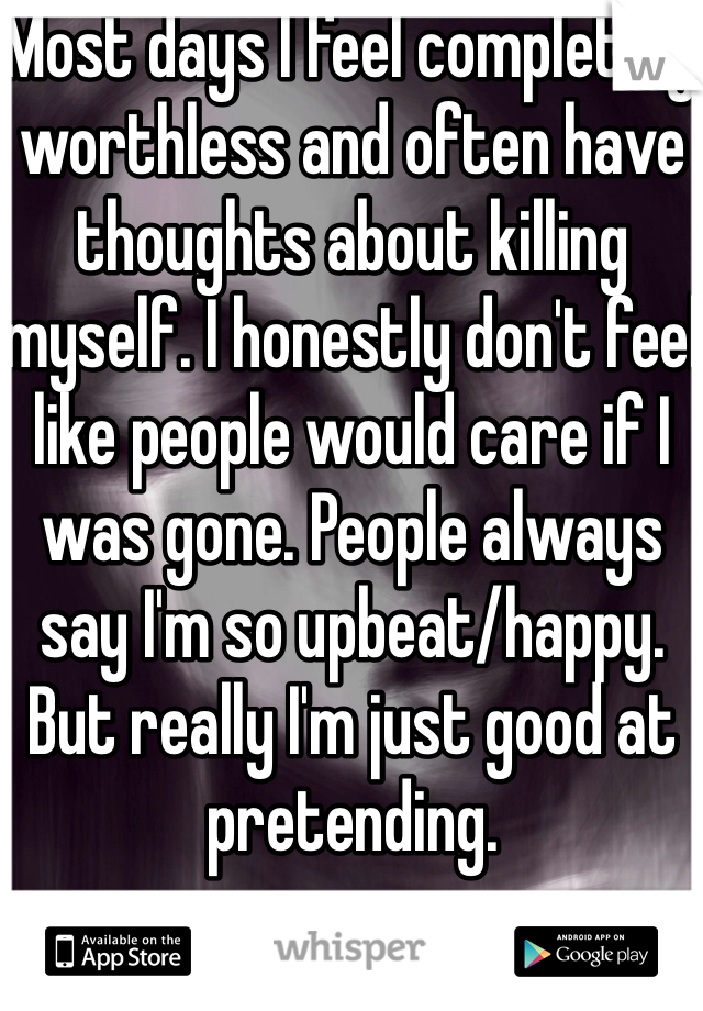 Most days I feel completely worthless and often have thoughts about killing myself. I honestly don't feel like people would care if I was gone. People always say I'm so upbeat/happy. But really I'm just good at pretending.