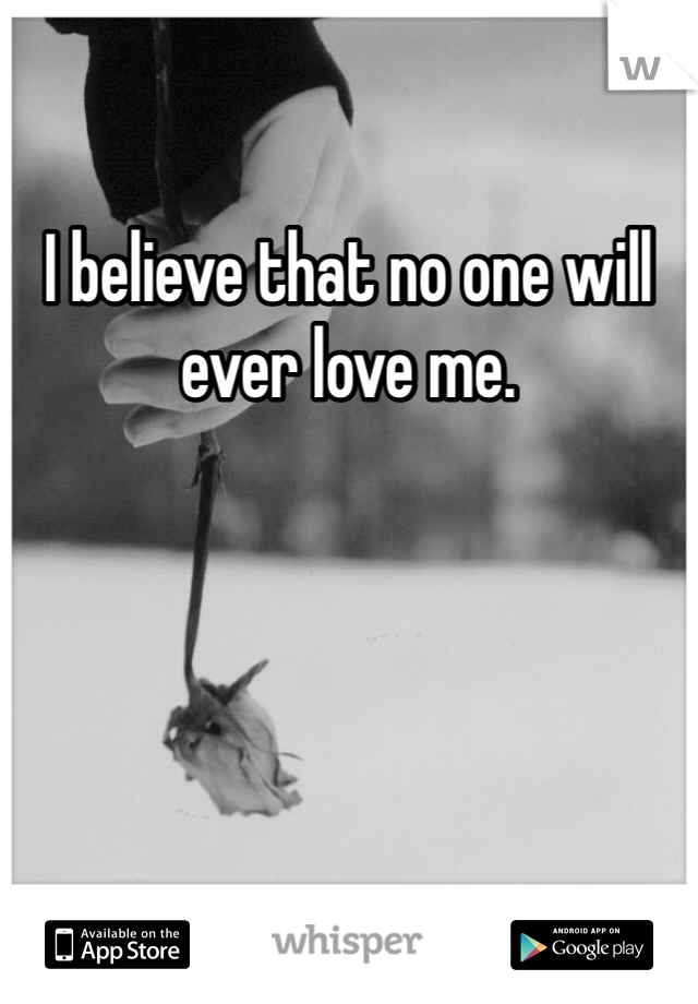I believe that no one will ever love me.