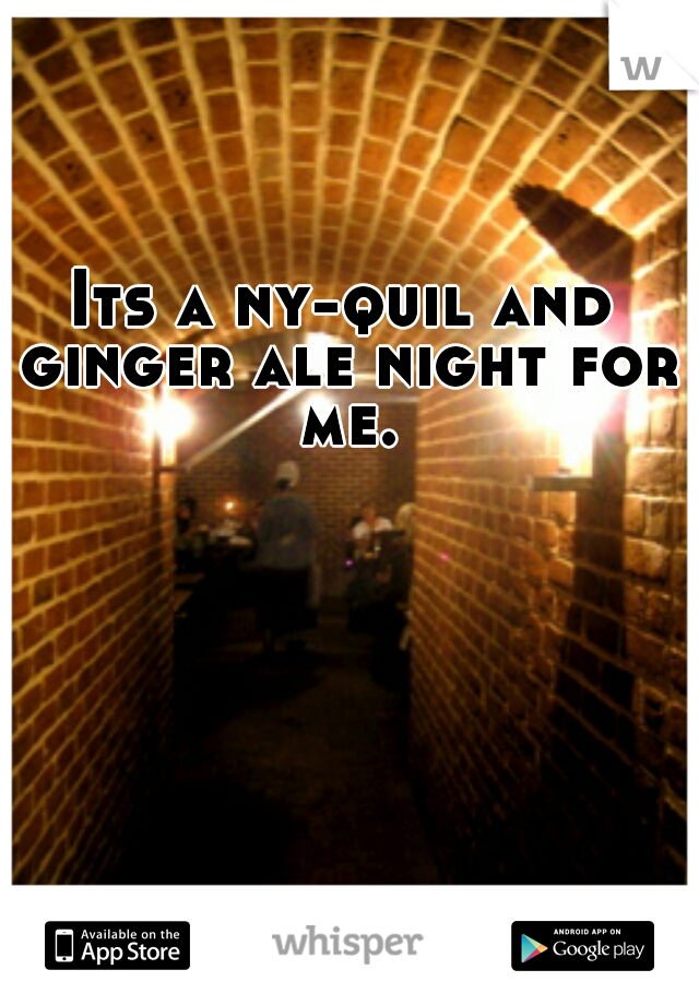 Its a ny-quil and ginger ale night for me.