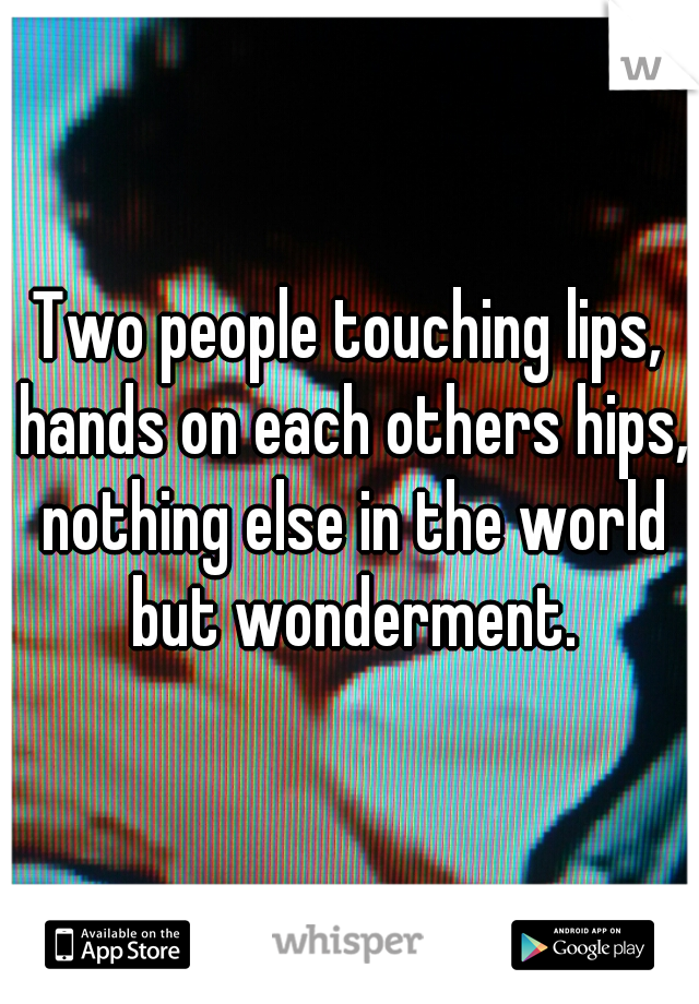 Two people touching lips, hands on each others hips, nothing else in the world but wonderment.