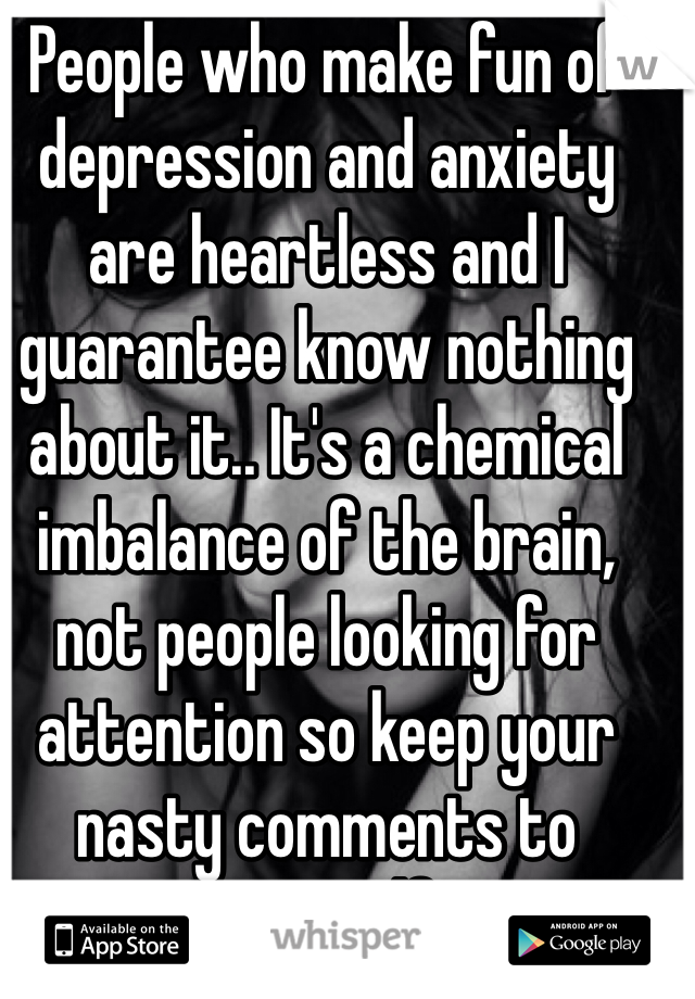 People who make fun of depression and anxiety are heartless and I guarantee know nothing about it.. It's a chemical imbalance of the brain, not people looking for attention so keep your nasty comments to yourself