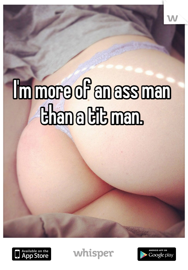 I'm more of an ass man than a tit man.
