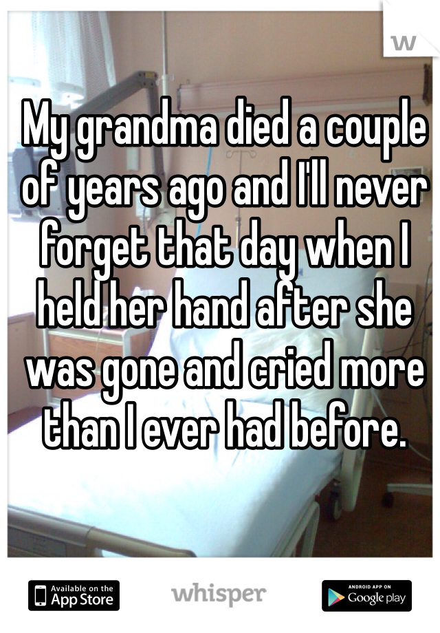 My grandma died a couple of years ago and I'll never forget that day when I held her hand after she was gone and cried more than I ever had before.