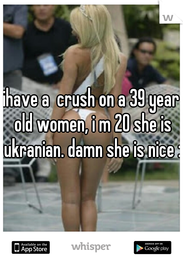 ihave a  crush on a 39 year old women, i m 20 she is ukranian. damn she is nice :P