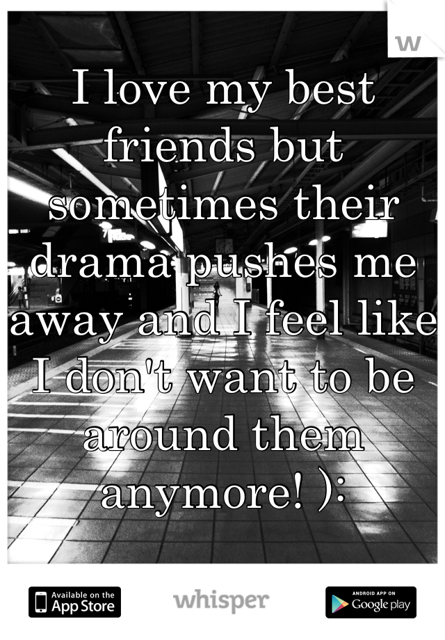 I love my best friends but sometimes their drama pushes me away and I feel like I don't want to be around them anymore! ):