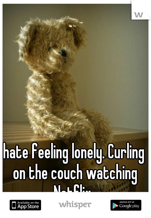 hate feeling lonely. Curling on the couch watching Netflix.