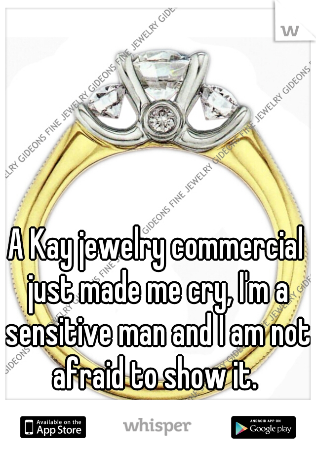 A Kay jewelry commercial just made me cry, I'm a sensitive man and I am not afraid to show it.