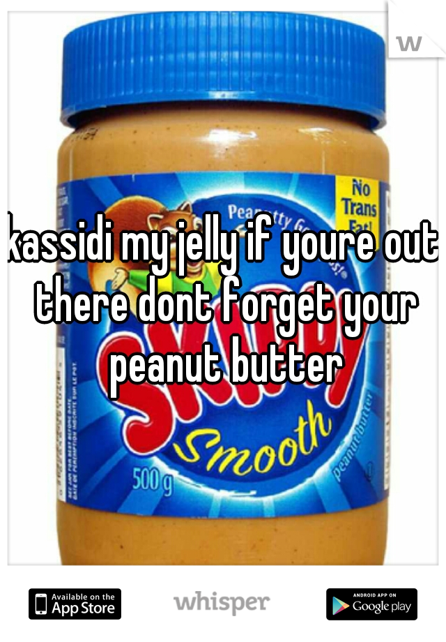 kassidi my jelly if youre out there dont forget your peanut butter