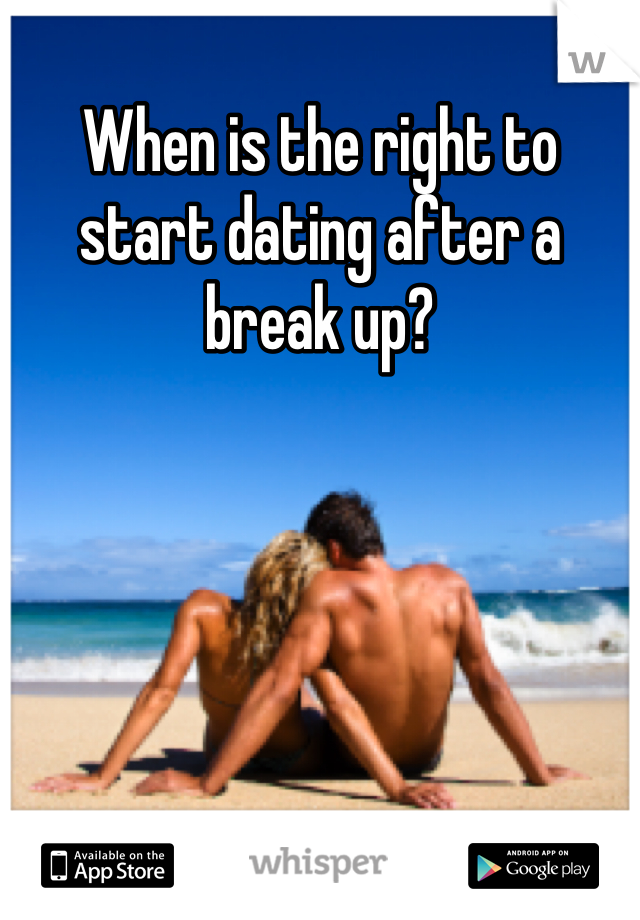 When is the right to start dating after a break up?