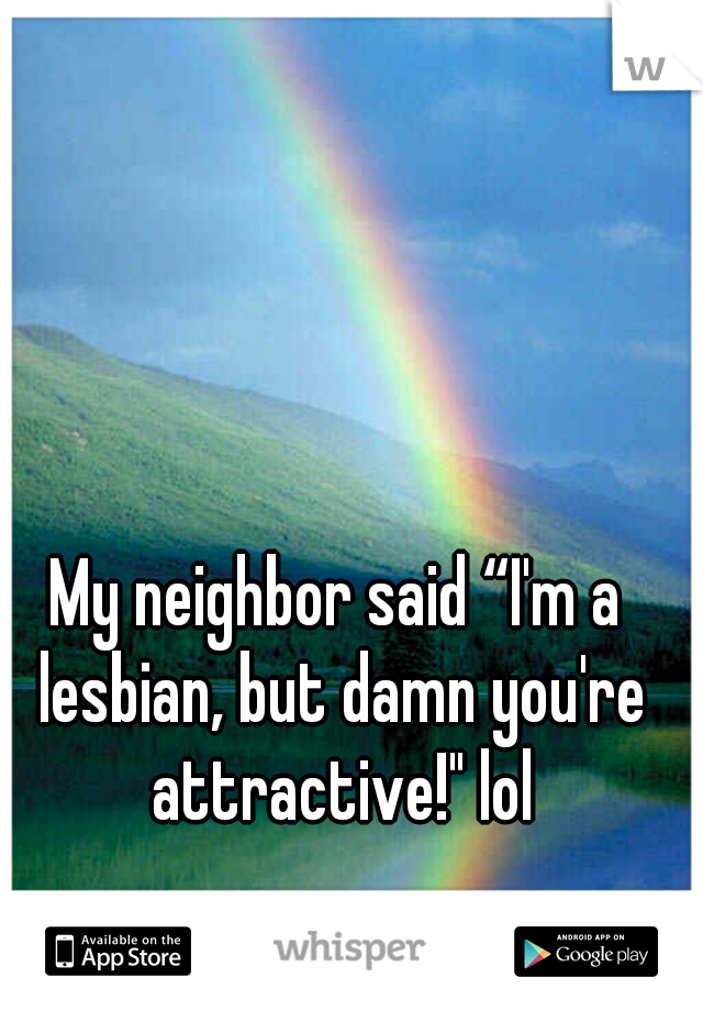"My neighbor said ""I'm a lesbian, but damn you're attractive!"" lol"