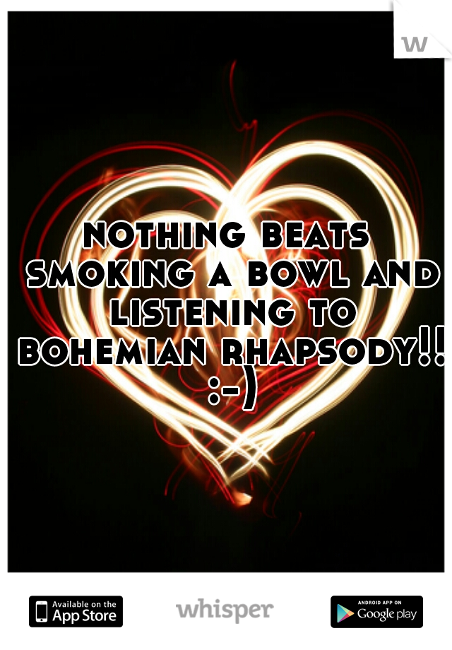 nothing beats smoking a bowl and listening to bohemian rhapsody!! :-)