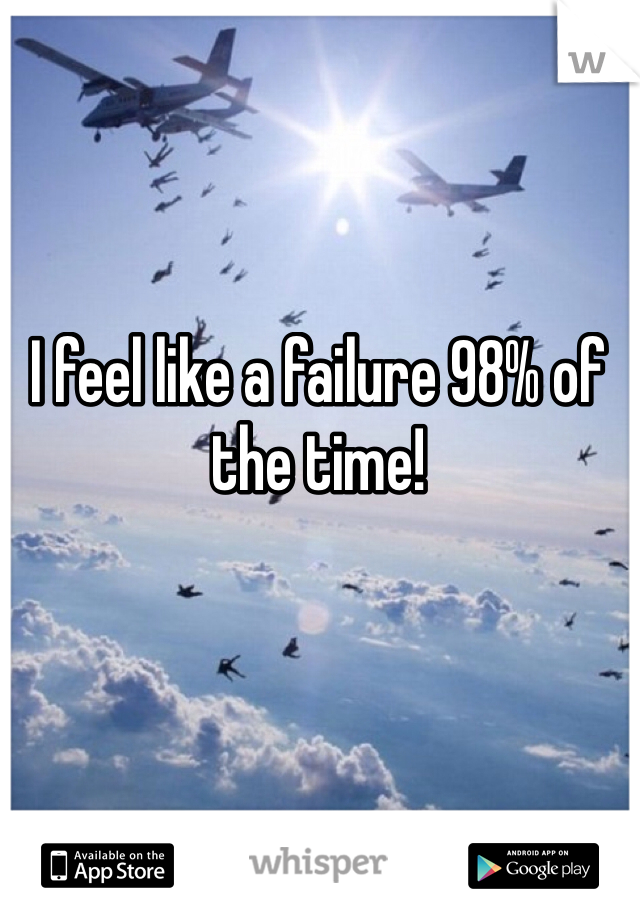 I feel like a failure 98% of the time!