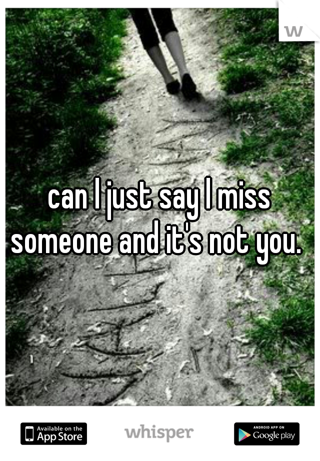 can I just say I miss someone and it's not you.